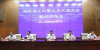 海南省工会第七次代表大会新闻发布会在海口召开 - 总工会