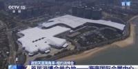 海南消博会今晚开幕 空中视角带你俯瞰国际化展馆 - 海南新闻中心